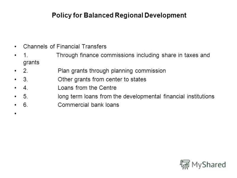Policy for Balanced Regional Development Channels of Financial Transfers 1. Through finance commissions including share in taxes and grants 2. Plan grants through planning commission 3. Other grants from center to states 4. Loans from the Centre 5. l