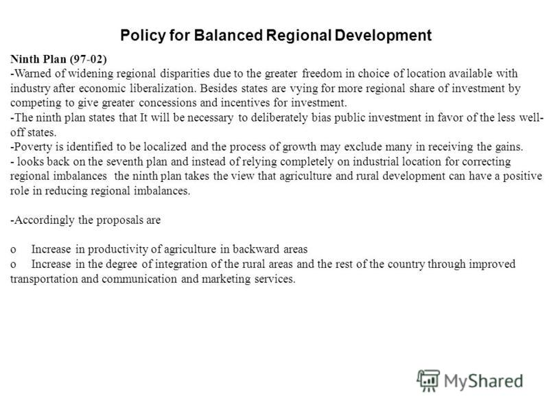 Policy for Balanced Regional Development Ninth Plan (97-02) -Warned of widening regional disparities due to the greater freedom in choice of location available with industry after economic liberalization. Besides states are vying for more regional sh