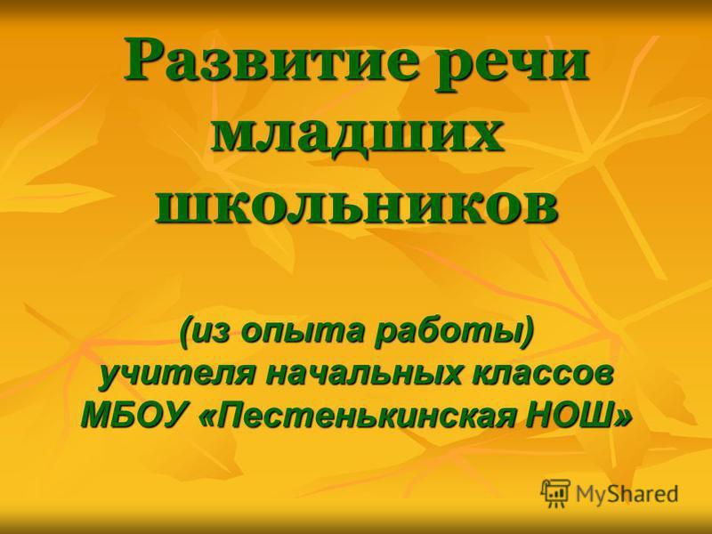 Развитие речи младших школьников (из опыта работы) учителя начальных классов МБОУ «Пестенькинская НОШ»
