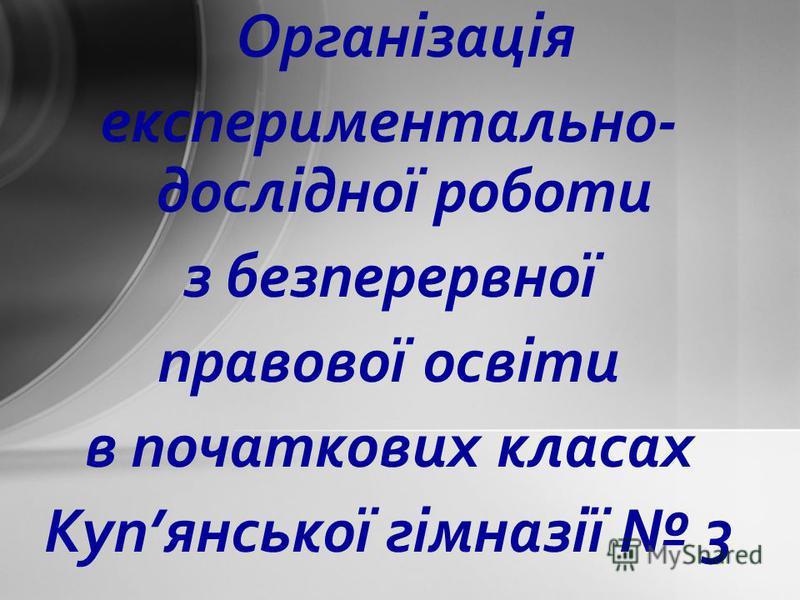Організація експериментально- дослідної роботи з безперервної правової освіти в початкових класах Купянської гімназії 3