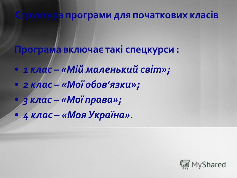 Програма включає такі спецкурси : 1 клас – «Мій маленький світ»; 2 клас – «Мої обовязки»; 3 клас – «Мої права»; 4 клас – «Моя Україна». Структура програми для початкових класів
