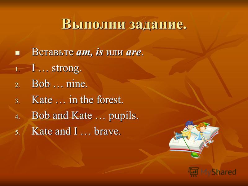 Выполни задание. Вставьте am, is или are. Вставьте am, is или are. 1. I … strong. 2. Bob … nine. 3. Kate … in the forest. 4. Bob and Kate … pupils. 5. Kate and I … brave.