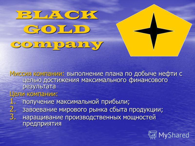 BLACK GOLD company Миссия компании: выполнение плана по добыче нефти с целью достижения максимального финансового результата Цели компании: 1. получение максимальной прибыли; 2. завоевание мирового рынка сбыта продукции; 3. наращивание производственн