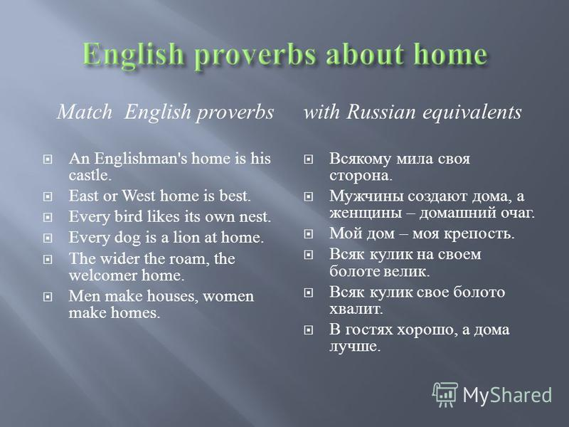 Match English proverbs An Englishman's home is his castle. East or West home is best. Every bird likes its own nest. Every dog is a lion at home. The wider the roam, the welcomer home. Men make houses, women make homes. with Russian equivalents Всяко