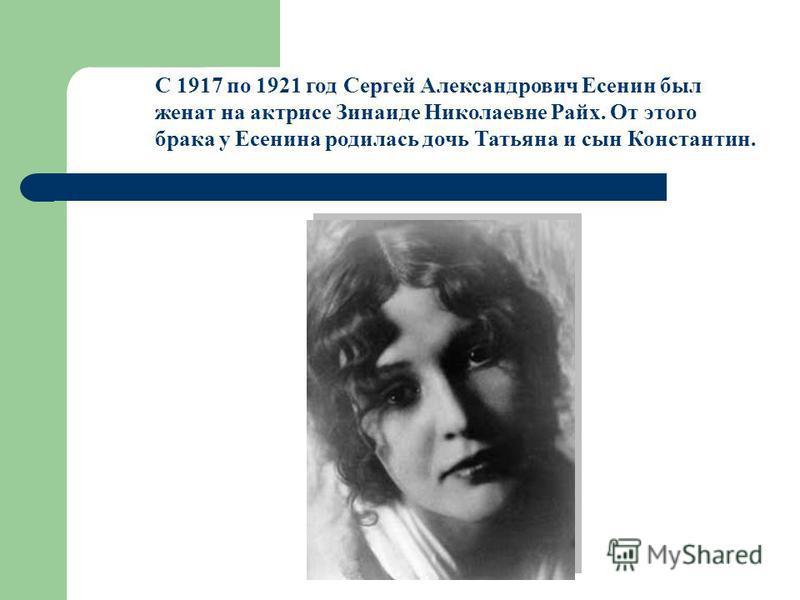 С 1917 по 1921 год Сергей Александрович Есенин был женат на актрисе Зинаиде Николаевне Райх. От этого брака у Есенина родилась дочь Татьяна и сын Константин.