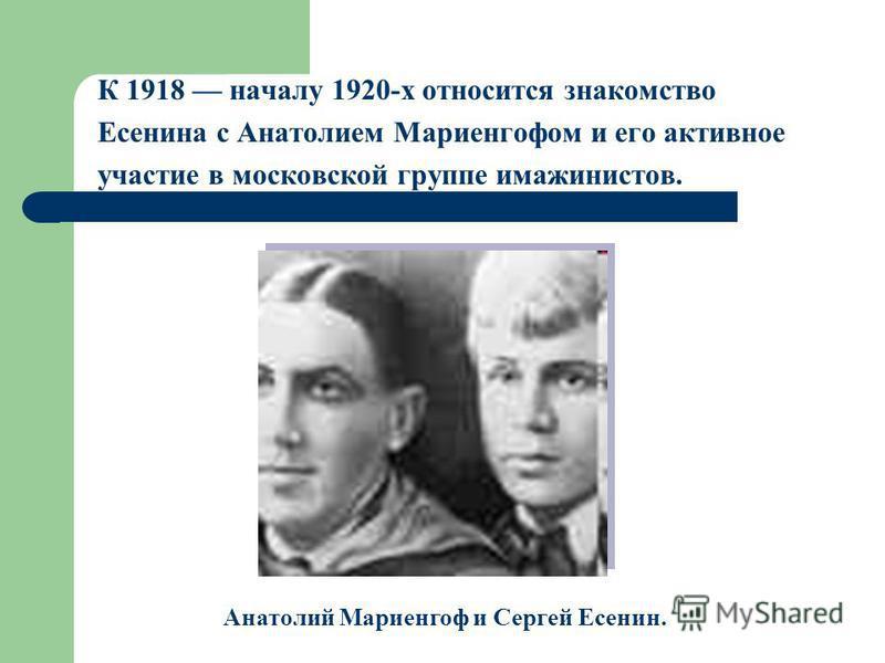 К 1918 началу 1920-х относится знакомство Есенина с Анатолием Мариенгофом и его активное участие в московской группе имажинистов. Анатолий Мариенгоф и Сергей Есенин.