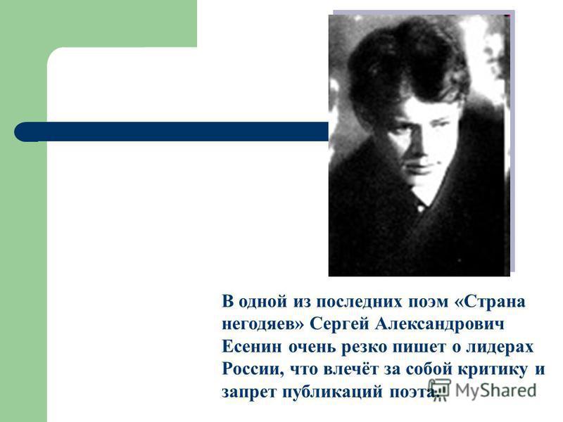 В одной из последних поэм «Страна негодяев» Сергей Александрович Есенин очень резко пишет о лидерах России, что влечёт за собой критику и запрет публикаций поэта.