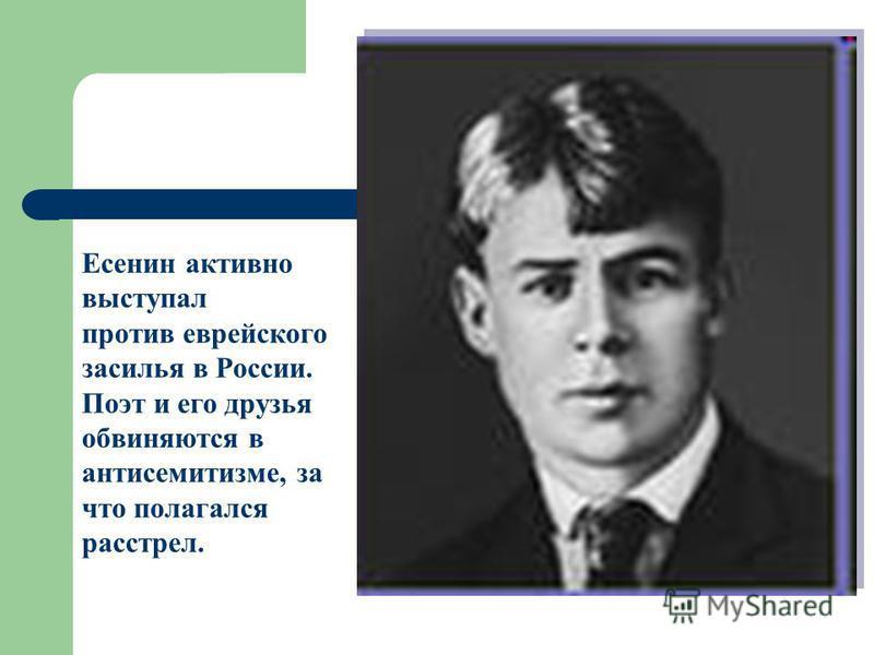 Есенин активно выступал против еврейского засилья в России. Поэт и его друзья обвиняются в антисемитизме, за что полагался расстрел.