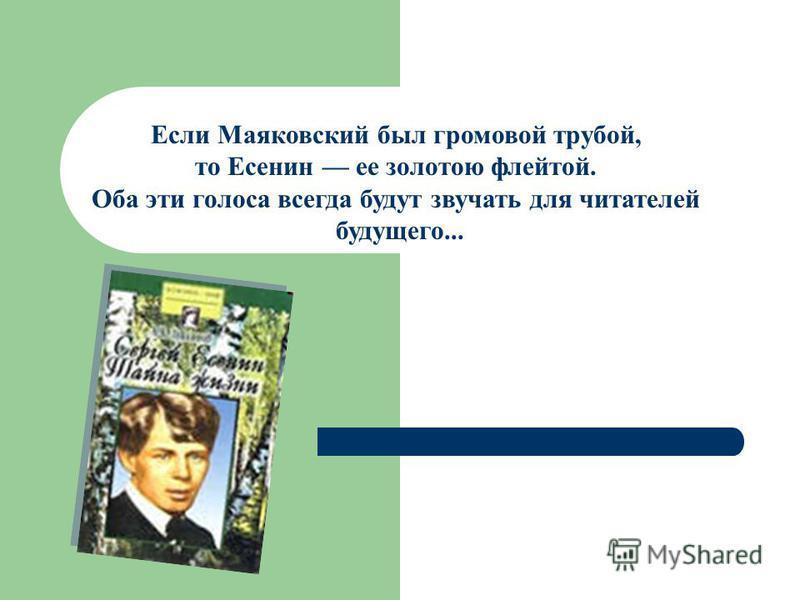 Если Маяковский был громовой трубой, то Есенин ее золотою флейтой. Оба эти голоса всегда будут звучать для читателей будущего...