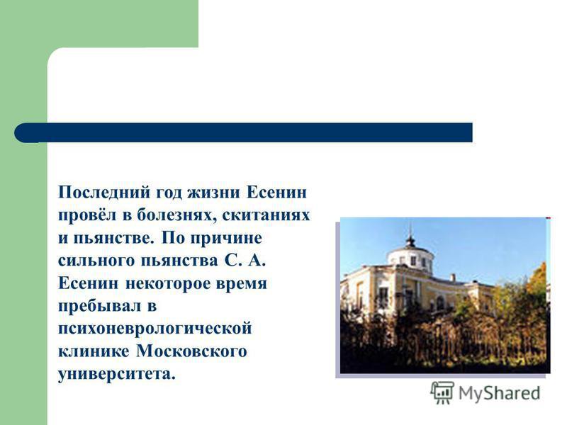 Последний год жизни Есенин провёл в болезнях, скитаниях и пьянстве. По причине сильного пьянства С. А. Есенин некоторое время пребывал в психоневрологической клинике Московского университета.