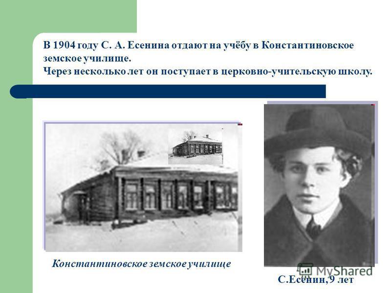 В 1904 году С. А. Есенина отдают на учёбу в Константиновское земское училище. Через несколько лет он поступает в церковно-учительскую школу. Константиновское земское училище С.Есенин, 9 лет