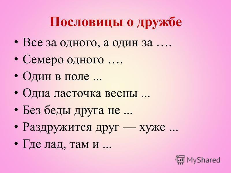 Пословицы о дружбе Все за одного, а один за …. Семеро одного …. Один в поле... Одна ласточка весны... Без беды друга не... Раздружится друг хуже... Где лад, там и...