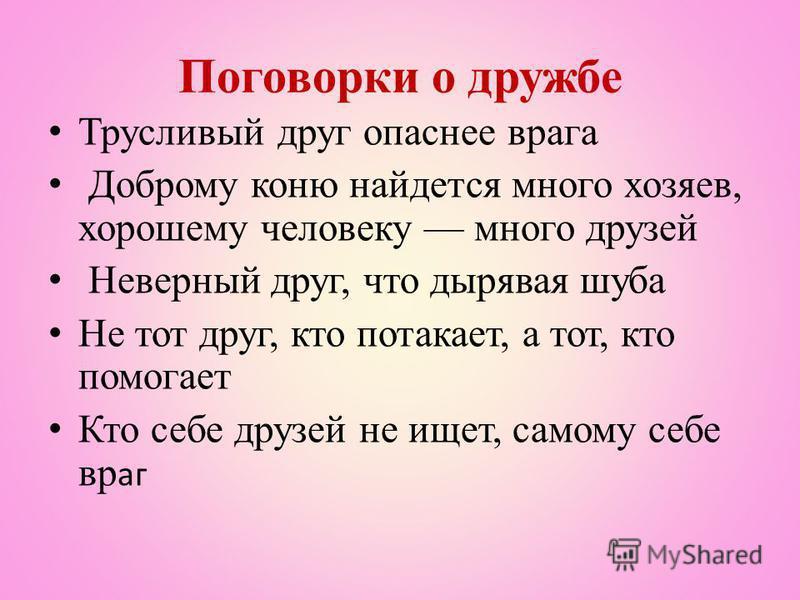 Поговорки о дружбе Трусливый друг опаснее врага Доброму коню найдется много хозяев, хорошему человеку много друзей Неверный друг, что дырявая шуба Не тот друг, кто потакает, а тот, кто помогает Кто себе друзей не ищет, самому себе враг