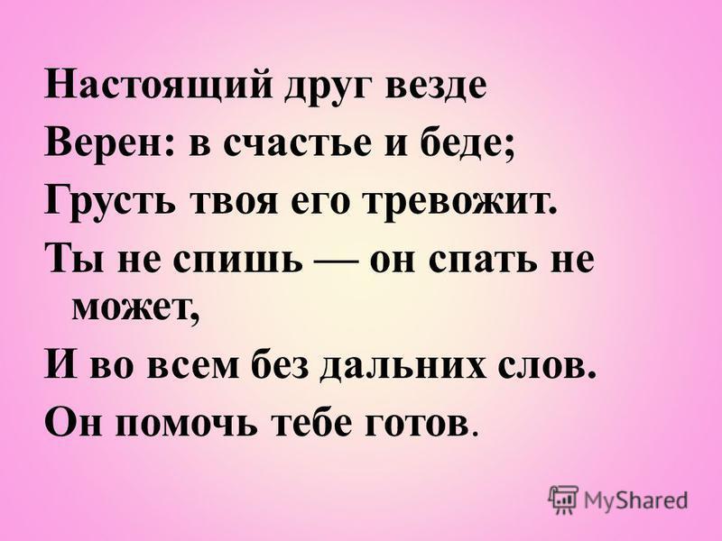 Настоящий друг везде Верен: в счастье и беде; Грусть твоя его тревожит. Ты не спишь он спать не может, И во всем без дальних слов. Он помочь тебе готов.