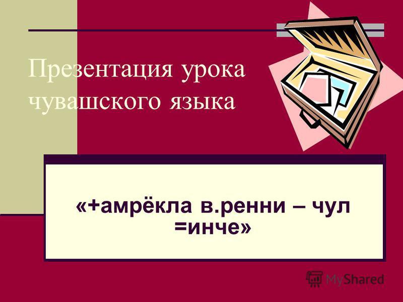 Презентация урока чувашского языка «+амрёкла в.ренни – чул =инче»