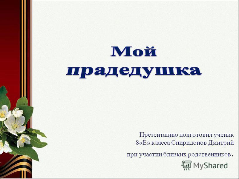 Презентацию подготовил ученик 8«Е» класса Спиридонов Дмитрий при участии близких родственников.