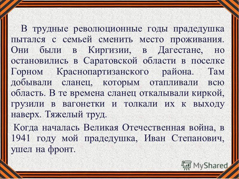 В трудные революционные годы прадедушка пытался с семьей сменить место проживания. Они были в Киргизии, в Дагестане, но остановились в Саратовской области в поселке Горном Краснопартизанского района. Там добывали сланец, которым отапливали всю област