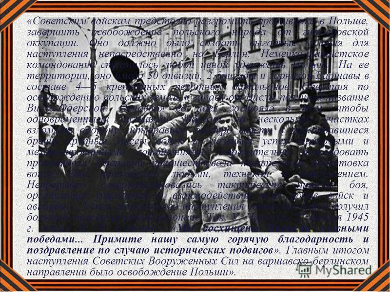 «Советским войскам предстояло разгромить противника в Польше, завершить освобождение польского народа от гитлеровской оккупации. Оно должно было создать выгодные условия для наступления непосредственно на Берлин. Немецко-фашистское командование стрем