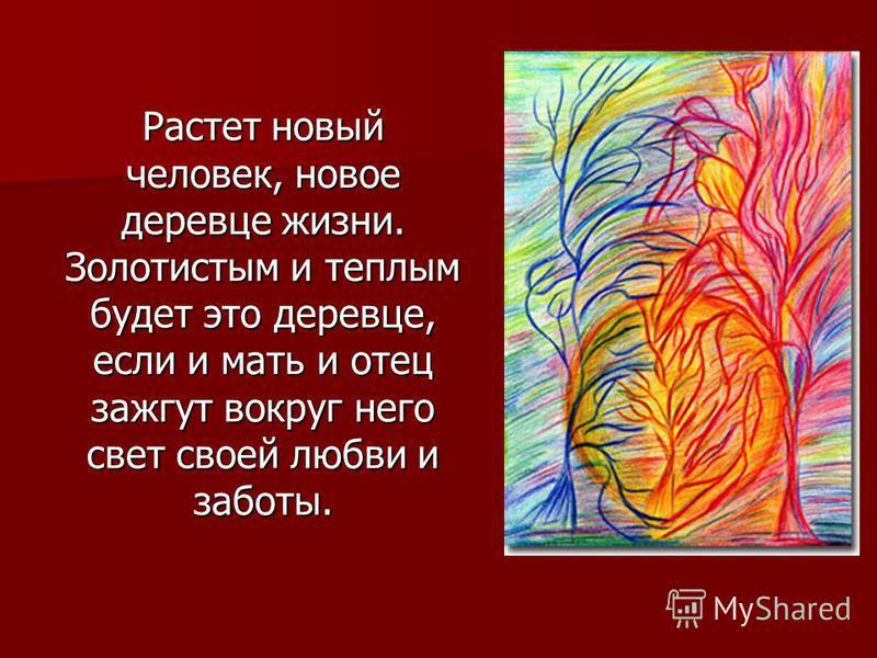 Растет новый человек, новое деревце жизни. Золотистым и теплым будет это деревце, если и мать и отец зажгут вокруг него свет своей любви и заботы.