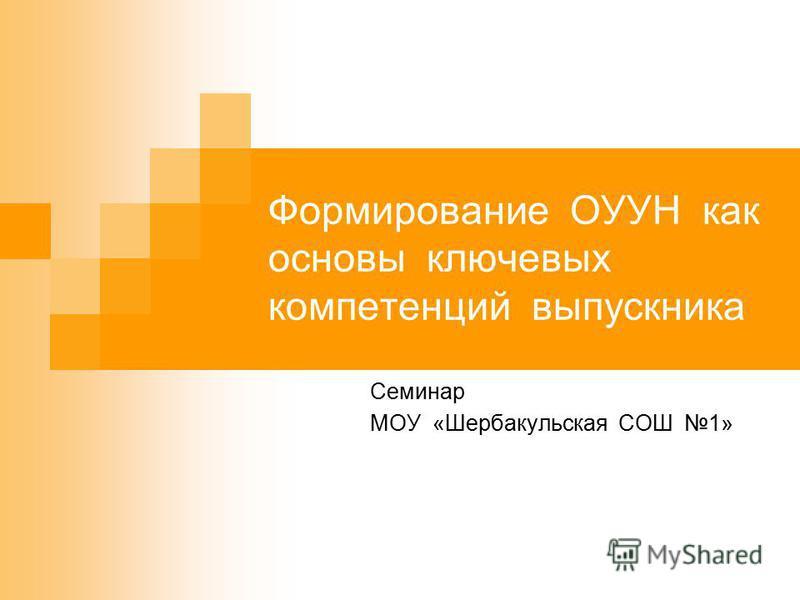 Формирование ОУУН как основы ключевых компетенций выпускника Семинар МОУ «Шербакульская СОШ 1»