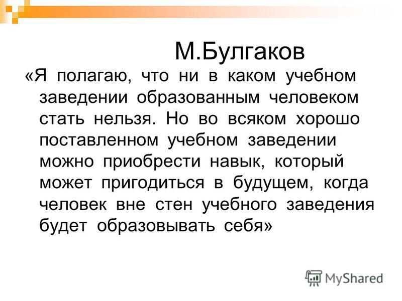 М.Булгаков «Я полагаю, что ни в каком учебном заведении образованным человеком стать нельзя. Но во всяком хорошо поставленном учебном заведении можно приобрести навык, который может пригодиться в будущем, когда человек вне стен учебного заведения буд