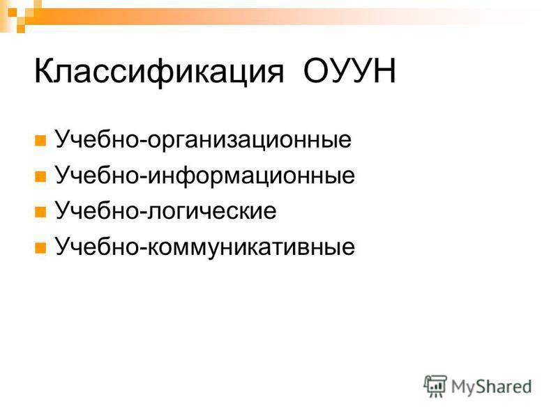 Классификация ОУУН Учебно-организационные Учебно-информационные Учебно-логические Учебно-коммуникативные