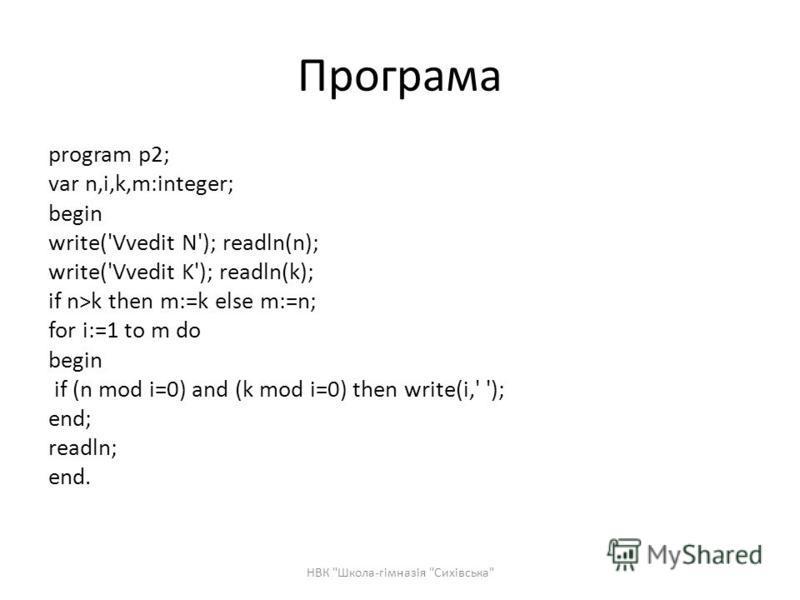 Програма program p2; var n,i,k,m:integer; begin write('Vvedit N'); readln(n); write('Vvedit K'); readln(k); if n>k then m:=k else m:=n; for i:=1 to m do begin if (n mod i=0) and (k mod i=0) then write(i,' '); end; readln; end. НВК