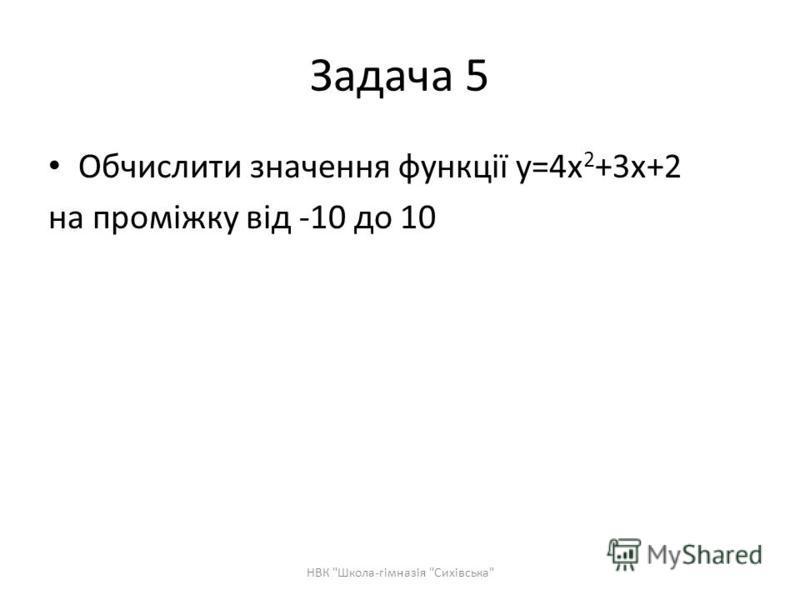Задача 5 Обчислити значення функції y=4x 2 +3x+2 на проміжку від -10 до 10 НВК Школа-гімназія Сихівська
