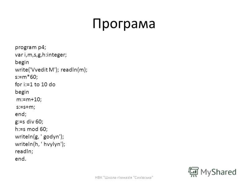 Програма program p4; var i,m,s,g,h:integer; begin write('Vvedit M'); readln(m); s:=m*60; for i:=1 to 10 do begin m:=m+10; s:=s+m; end; g:=s div 60; h:=s mod 60; writeln(g, ' godyn'); writeln(h, ' hvylyn'); readln; end. НВК Школа-гімназія Сихівська