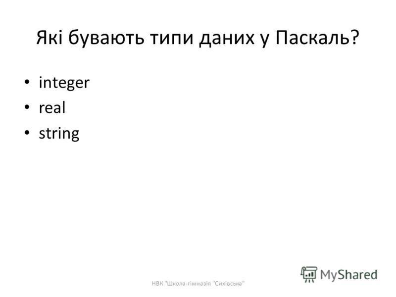 Які бувають типи даних у Паскаль? integer real string НВК Школа-гімназія Сихівська
