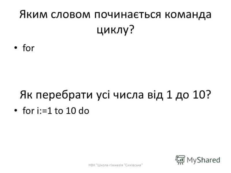 Яким словом починається команда циклу? for Як перебрати усі числа від 1 до 10? for i:=1 to 10 do НВК Школа-гімназія Сихівська
