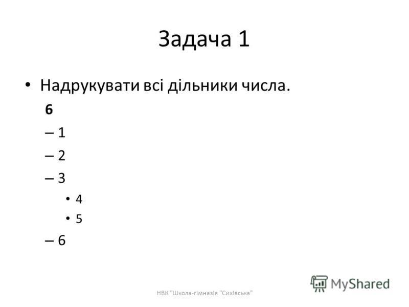 Задача 1 Надрукувати всі дільники числа. 6 –1–1 –2–2 –3–3 4 5 –6–6 НВК Школа-гімназія Сихівська