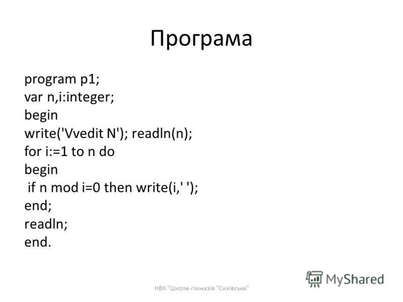 Програма program p1; var n,i:integer; begin write('Vvedit N'); readln(n); for i:=1 to n do begin if n mod i=0 then write(i,' '); end; readln; end. НВК Школа-гімназія Сихівська