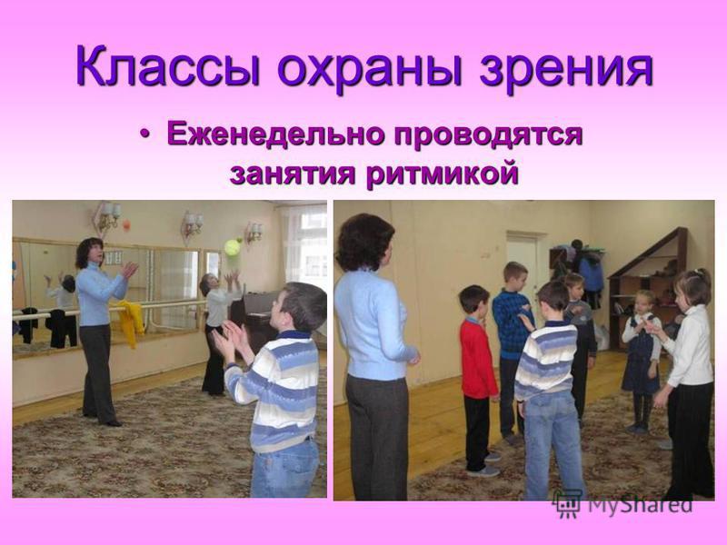 Классы охраны зрения Еженедельно проводятся занятия ритмикой Еженедельно проводятся занятия ритмикой