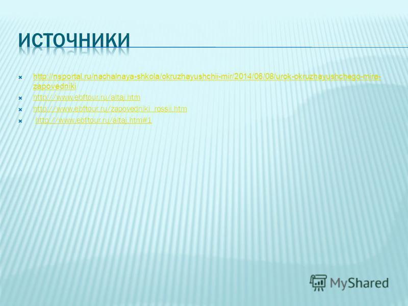 http://nsportal.ru/nachalnaya-shkola/okruzhayushchii-mir/2014/06/08/urok-okruzhayushchego-mira- zapovedniki http://nsportal.ru/nachalnaya-shkola/okruzhayushchii-mir/2014/06/08/urok-okruzhayushchego-mira- zapovedniki http://www.ebftour.ru/altaj.htm ht