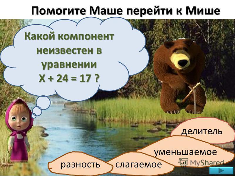 Помогите Маше перейти к Мише Какой компонент неизвестен в уравнении Х + 24 = 17 ? делитель уменьшаемое слагаемое разность