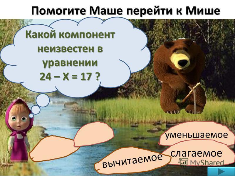 Помогите Маше перейти к Мише Какой компонент неизвестен в уравнении 24 – Х = 17 ? уменьшаемое слагаемое вычитаемое