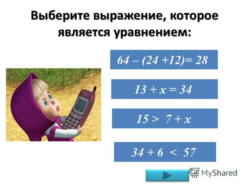 Выберите выражение, которое является уравнением: 64 – (24 +12)= 28 13 + х = 34 15 > 7 + х 34 + 6 < 57