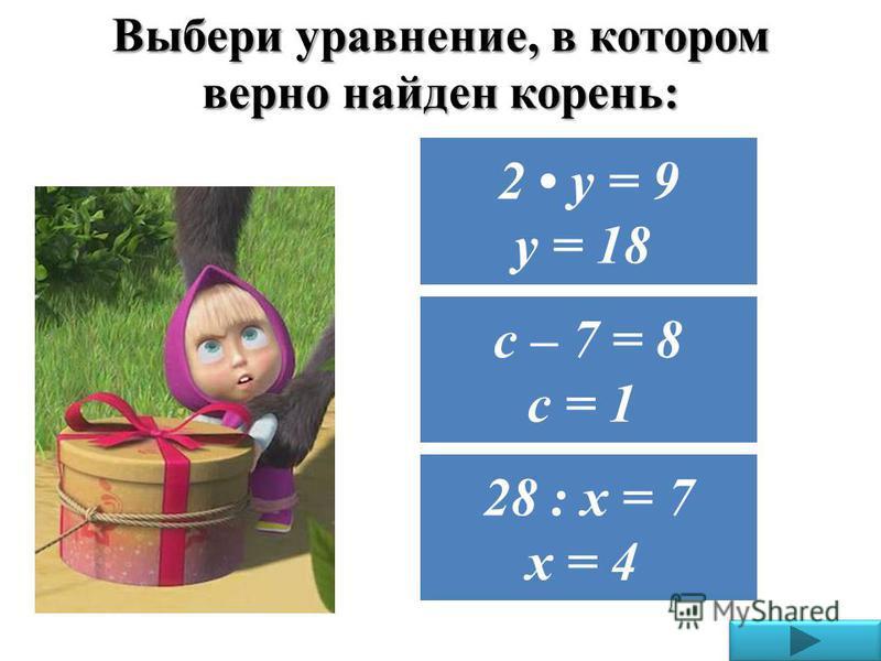 Выбери уравнение, в котором верно найден корень: 28 : х = 7 х = 4 2 у = 9 у = 18 с – 7 = 8 с = 1