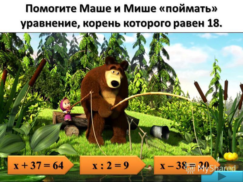 Помогите Маше и Мише «поймать» уравнение, корень которого равен 18. х + 37 = 64 х : 2 = 9 х – 38 = 20