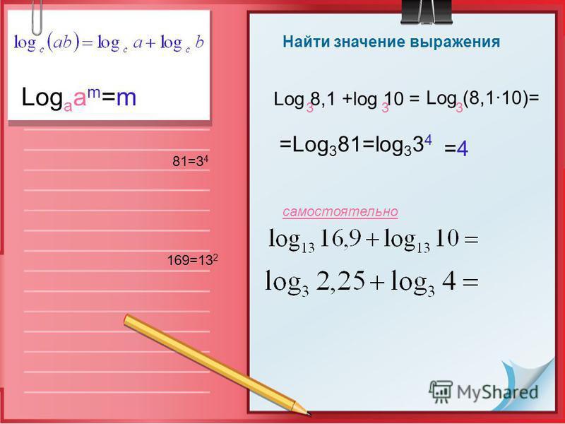 Найти значение выражения Log 8,1 +log 10 = 33 Log (8,110)= 3 =Log 3 81=log 3 3 4 81=3 4 =4=4 Log a a m =m самостоятельно 169=13 2