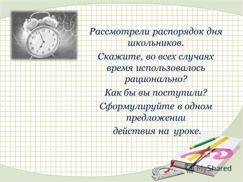 Рассмотрели распорядок дня школьников. Скажите, во всех случаях время использовалось рационально? Как бы вы поступили? Сформулируйте в одном предложении действия на уроке.