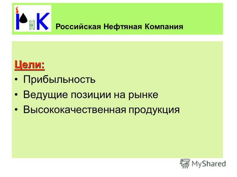 Цели: Прибыльность Ведущие позиции на рынке Высококачественная продукция Российская Нефтяная Компания