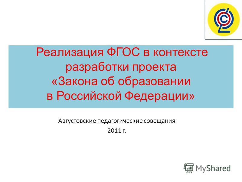 Реализация ФГОС в контексте разработки проекта «Закона об образовании в Российской Федерации» Августовские педагогические совещания 2011 г.