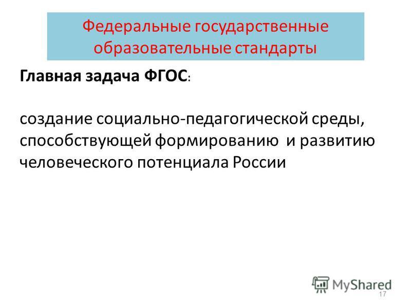 Главная задача ФГОС : создание социально-педагогической среды, способствующей формированию и развитию человеческого потенциала России 17 Федеральные государственные образовательные стандарты