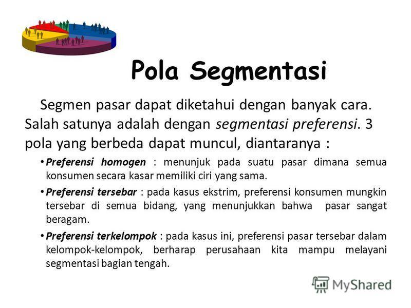 Pola Segmentasi Segmen pasar dapat diketahui dengan banyak cara. Salah satunya adalah dengan segmentasi preferensi. 3 pola yang berbeda dapat muncul, diantaranya : Preferensi homogen : menunjuk pada suatu pasar dimana semua konsumen secara kasar memi