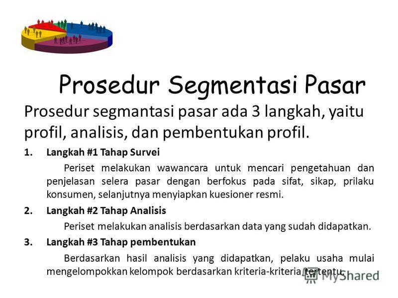 Prosedur Segmentasi Pasar Prosedur segmantasi pasar ada 3 langkah, yaitu profil, analisis, dan pembentukan profil. 1.Langkah #1 Tahap Survei Periset melakukan wawancara untuk mencari pengetahuan dan penjelasan selera pasar dengan berfokus pada sifat,
