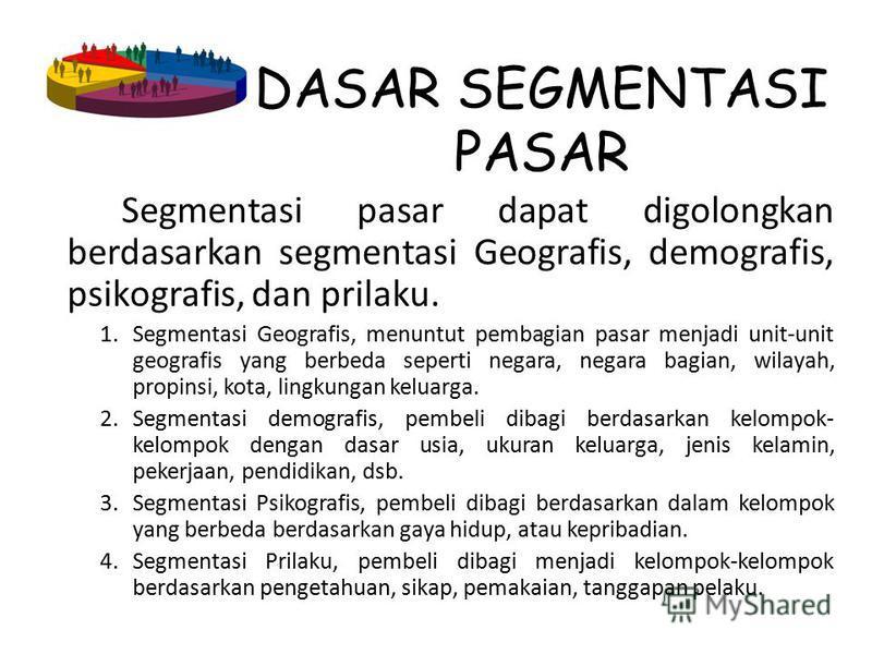 DASAR SEGMENTASI PASAR Segmentasi pasar dapat digolongkan berdasarkan segmentasi Geografis, demografis, psikografis, dan prilaku. 1.Segmentasi Geografis, menuntut pembagian pasar menjadi unit-unit geografis yang berbeda seperti negara, negara bagian,