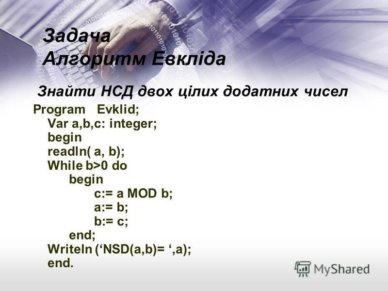 Задача Алгоритм Евкліда Знайти НСД двох цілих додатних чисел Program Evklid; Var a,b,c: integer; begin readln( a, b); While b>0 do begin c:= a MOD b; a:= b; b:= c; end; Writeln (NSD(a,b)=,a); end.