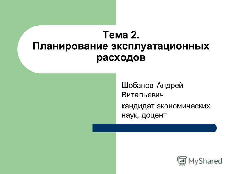 Тема 2. Планирование эксплуатационных расходов Шобанов Андрей Витальевич кандидат экономических наук, доцент